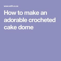 How to make an adorable crocheted cake dome