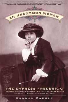 An Uncommon Woman - The Empress Frederick: Daughter of Queen Victoria, Wife of the Crown Prince of Prussia, Mother of Kaiser Wilhelm  by Hannah Pakula