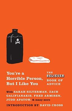 You're a Horrible Person, but I Like You: The Believer Book of Advice with Sarah Silverman, Zach Galifianakis, Fred Armisen, Judd Apatow and many more.