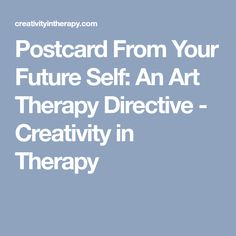 Postcard From Your Future Self: An Art Therapy Directive - Creativity in Therapy
