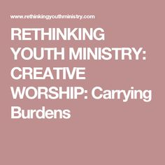 RETHINKING YOUTH MINISTRY: CREATIVE WORSHIP: Carrying Burdens