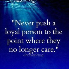 """Never push a loyal person to the point where they no longer care."""