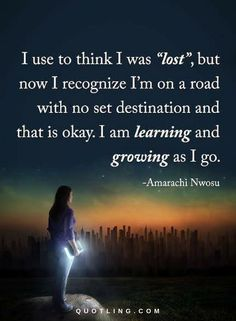 Quotes I use to think I was lost but now I recognize I am on a road with no destination and that is okay. I am learning and growing as I go.