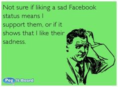 Humor ecard: Not sure if liking a sad Facebook  status means I  support them, or if it  shows that I like their  sadness.