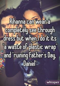 """Rihanna can wear a completely see through dress but when I do it its ""a waste of plastic wrap"" and ""ruining Father's Day, Daniel"""""