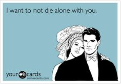 Funny Flirting Ecard: I want to not die alone with you.