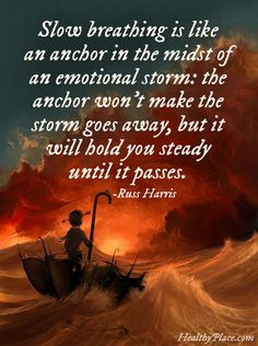 Quote on anxiety: Slow breathing is like an anchor in the midst of an emotional storm: the anchor won't make the storm goes away, but it will hold you steady until it passes. www.HealthyPlace.com