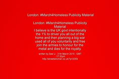 London: #March4Homeless Publicity Material I believe is the UK govt intentionally the 1% to driver you all out of the home and then planning a big war used all of you voluntarily and free join the armies to honour for the metal and dies for the royalty. written by See Li : 31th March 2015 : GMT : 17:32pm http://streetskitchen.co.uk/?p=2059