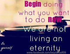"""Begin doing what you want to do now"" quote via www.Facebook.com/BeYourself09"