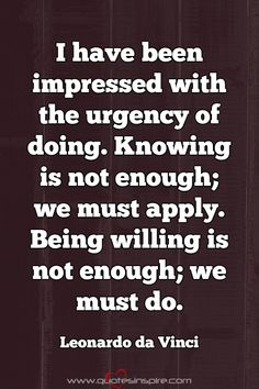 I have been impressed with the urgency of doing. Knowing is not enough; we must apply. Being willing is not enough; we must do. Leonardo da Vinci