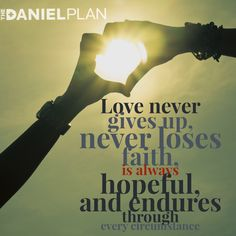 "The Daniel Plan is built with love as the motivation: Experiencing God's unconditional love for you, learning to love him back, learning to love whom God made you to be, and learning to give and receive love from others in a small group setting.  The Bible says, ""Love never gives up, never loses faith, is always hopeful, and endures through every circumstance"" (1 Corinthians 13:7 NLT).   www.danielplan.com"