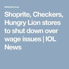Shoprite, Checkers, Hungry Lion stores to shut down over wage issues | IOL News