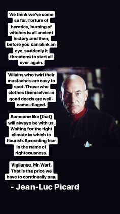 We think weve come so far. Torture of heretics burning of witches is all ancient history and then before you can blink an eye suddenly it threatens to start all over again. - Jean-Luc Picard via QuotesPorn on May 18 2019 at Star Wars, Star Trek Tos, Star Trek Quotes, Favorite Quotes, Best Quotes, Star Trek Generations, Watch Star Trek, Star Trek Images, Star Trek Characters