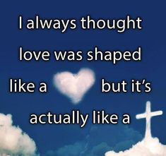 I always thought that love was shaped like Heart, but it is actually shaped like a Cross!!