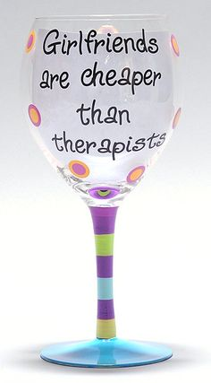 Girlfriends Are Cheaper Than Therapists!!  Need my girlfriends!!