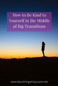 Are you going through a big transition right now? Click the image to read more about how to stay kind to yourself during times of upheaval >> | www.becomingwhoyouare.net