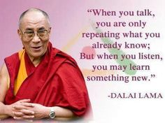 When you talk, you are only repeating what you already know; But when you listen, you may learn something new.