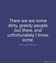 There are are some dirty, greedy people out there, and unfortunately I know some. - Richard Patrick