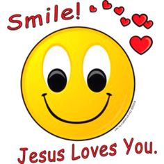 Smile JESUS LOVE YOU & so do I!