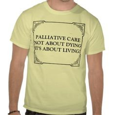PALLIATIVE CARE NOT ABOUT DYING IT'S ABOUT LIVING TEE SHIRT from Zazzle.com