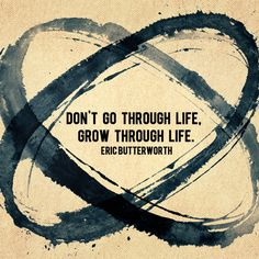 """Don't go through life, grow through life."" - Eric Butterworth"