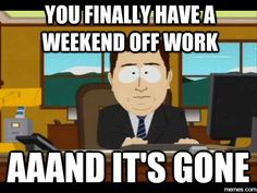 You finally have a weekend off work... | Memes.com