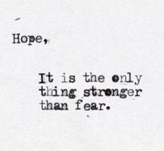 Hope, it's the only thing stronger than fear.