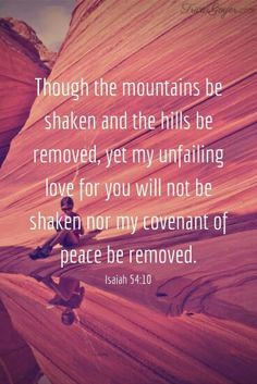 Though the mountains be shaken and the hills be removed, yet My unfailing love for you will not be shaken nor My  covenant of peace removed.  Isaiah 5410