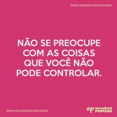 Não se preocupe com as coisas que você não pode controlar.  http://www.encadreeposters.com.br/