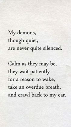 My demons through quiet are never quite silenced. Calm as they may be, they wait patiently for a reason to wake, take an overdue breath and crawl back to my ear. Great Quotes, Quotes To Live By, Me Quotes, Inspirational Quotes, The Words, Dark Quotes, My Demons, Inner Demons, Infp