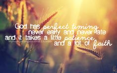 god has perfect timing, never early and never late and it takes a little patience and a lot of faith