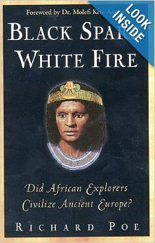 Black Spark, White Fire: Did African Explorers Civilize Ancient Europe?: Richard Poe: This subject is very interesting. It has a lot of fascinating details and it is hard to put down. It is a challenge to people who either agree or disagree with the evidence. I am encouraged to read as much about Ancient Egypt that I can fit into my schedule. Click to read more!