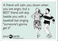"""Very few """"friends"""" in the world like this... but I have two sisters who would back me up w/a baseball bat! :)"""