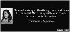 http://izquotes.com/quotes-pictures/quote-the-man-form-is-higher-than-the-angel-form-of-all-forms-it-is-the-highest-man-is-the-highest-paramahansa-yogananda-203239.jpg