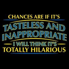 Chances Are If It's Tasteless And Inappropriate, I Will Think It's Totally Hilarious T-Shirt