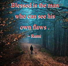 Blessed is the man who can see his own flaws. - Rumi More