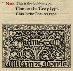 In 1890 Morris established the Kelmscott Press; the press printed fine and deluxe editions of contemporary and historical English literature. Morris also designed a few different fonts. This photo shows samples of Chaucer, Troy, and Golden type designed by William Morris, as well as the Kelmscott Press logo font.