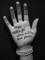 Proverbs 31   Her value ~ far above rubies or pearls ~ or cooking the perfect meal, wearing a smaller size then Jane, etc....