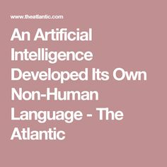 An Artificial Intelligence Developed Its Own Non-Human Language - The Atlantic