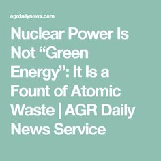"Nuclear Power Is Not ""Green Energy"": It Is a Fount of Atomic Waste 