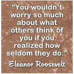 """You wouldn't worry so much about what others think of you if you realized how seldom they do."" Eleanor Roosevelt"