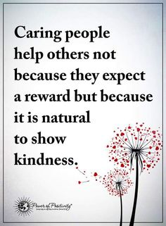 Caring people help others not because they expect a reward but because it is natural to show kindness.  #powerofpositivity #positivewords  #positivethinking #inspirationalquote #motivationalquotes #quotes #kindness
