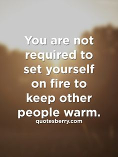 http://quotesberry.com/post/102871437447/you-are-not-required-to-set-yourself-on-fire-to-keep-oth