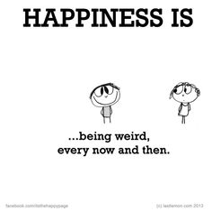 Happiness is...being weird every now and then!