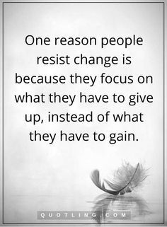 change quotes one reason people resist change is because they focus on what they have to give up, instead of what they have to gain.