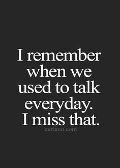 Life Quotes     QUOTATION – Image :     Quotes about Life   – Description  I remember when we used to talk everyday.  I miss that.  Sharing is Caring – Hey can you Share this Quote !