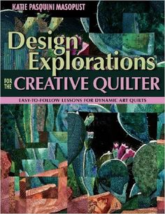 Design Explorations for the Creative Quilter: Easy-to-Follow Lessons for Dynamic Art Quilts: Katie Pasquini Masopust: 9781571204554: Amazon.com: Books