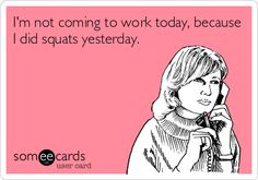 I'm not coming to work today, because I did squats yesterday.