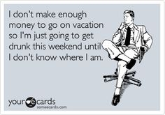 I don't make enough money to go on vacation so I'm just going to get drunk this weekend until I don't know where I am. - Click image to find more Humor Pinterest pins