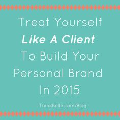 """My first guest post for @thinkbellecom: """"Treat yourself like a client to build your personal brand in 2015."""""""